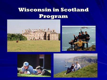 Wisconsin in Scotland Program. What is Wisconsin in Scotland? Residential study abroad program established in 1986 Living learning community in a unique.