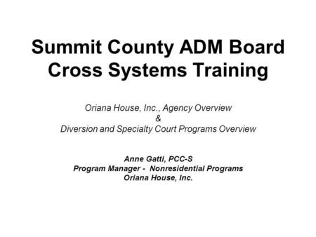 Summit County ADM Board Cross Systems Training Oriana House, Inc., Agency Overview & Diversion and Specialty Court Programs Overview Anne Gatti, PCC-S.