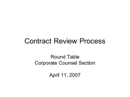 Contract Review Process Round Table Corporate Counsel Section April 11, 2007.