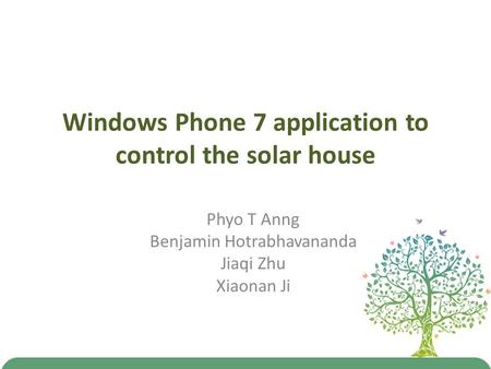Windows Phone 7 application to control the solar house Phyo T Anng Benjamin Hotrabhavananda Jiaqi Zhu Xiaonan Ji.