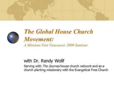 The Global House Church Movement: A Missions Fest Vancouver 2008 Seminar with Dr. Randy Wollf Serving with The Journey house church network and as a church.