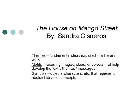 The House on Mango Street By: Sandra Cisneros Themesfundamental ideas explored in a literary work Motifsrecurring images, ideas, or objects that help develop.