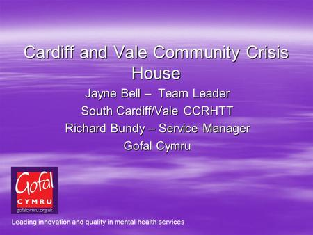 Cardiff and Vale Community Crisis House Jayne Bell – Team Leader South Cardiff/Vale CCRHTT Richard Bundy – Service Manager Gofal Cymru Leading innovation.