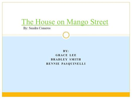 BY: GRACE LEE BRADLEY SMITH RENNIE PASQUINELLI The House on Mango Street By: Sandra Cisneros.