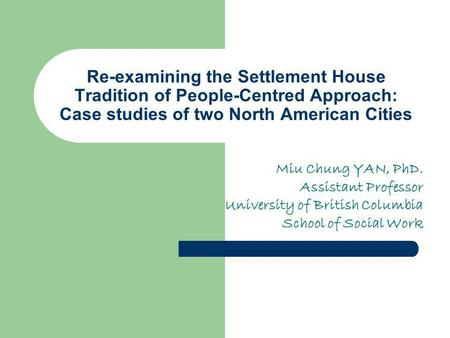Re-examining the Settlement House Tradition of People-Centred Approach: Case studies of two North American Cities Miu Chung YAN, PhD. Assistant Professor.