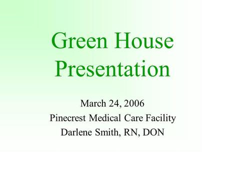 Green House Presentation March 24, 2006 Pinecrest Medical Care Facility Darlene Smith, RN, DON.