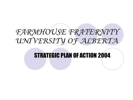 FARMHOUSE FRATERNITY UNIVERSITY OF ALBERTA STRATEGIC PLAN OF ACTION 2004.