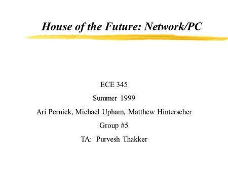 House of the Future: Network/PC ECE 345 Summer 1999 Ari Pernick, Michael Upham, Matthew Hinterscher Group #5 TA: Purvesh Thakker.