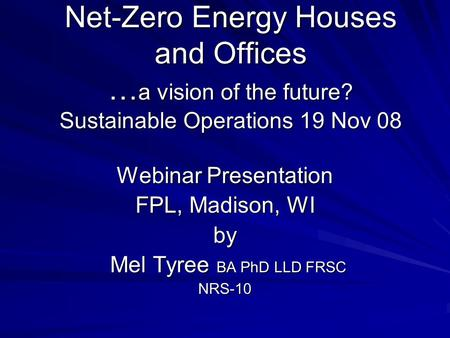 Net-Zero Energy Houses and Offices … a vision of the future? Sustainable Operations 19 Nov 08 Webinar Presentation FPL, Madison, WI by Mel Tyree BA PhD.