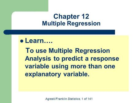 Agresti/Franklin Statistics, 1 of 141 Chapter 12 Multiple Regression Learn…. T o use Multiple Regression Analysis to predict a response variable using.