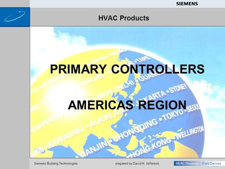 S Siemens Building Technologies HVAC ProductsField Devices prepared by David H. Jefferson HVAC Products PRIMARY CONTROLLERS AMERICAS REGION.
