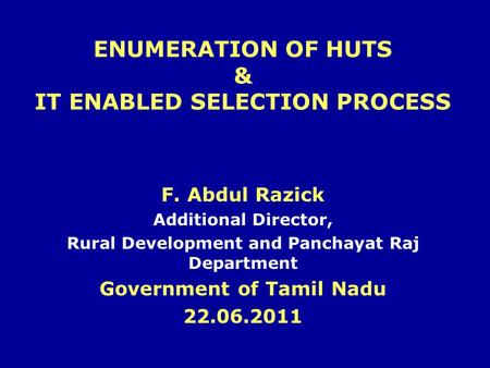ENUMERATION OF HUTS & IT ENABLED SELECTION PROCESS F. Abdul Razick Additional Director, Rural Development and Panchayat Raj Department Government of Tamil.