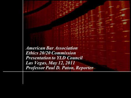 American Bar Association Ethics 20/20 Commission Presentation to YLD Council Las Vegas, May 12, 2011 Professor Paul D. Paton, Reporter.