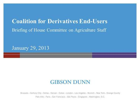 Coalition for Derivatives End-Users Briefing of House Committee on Agriculture Staff January 29, 2013.