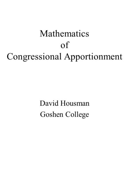 Mathematics of Congressional Apportionment David Housman Goshen College.