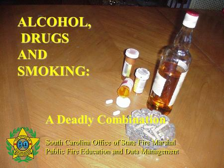 ALCOHOL, DRUGS AND SMOKING: A Deadly Combination South Carolina Office of State Fire Marshal Public Fire Education and Data Management South Carolina Office.