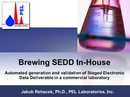 Brewing SEDD In-House Automated generation and validation of Staged Electronic Data Deliverable in a commercial laboratory Jakub Rehacek, Ph.D., PEL Laboratories,