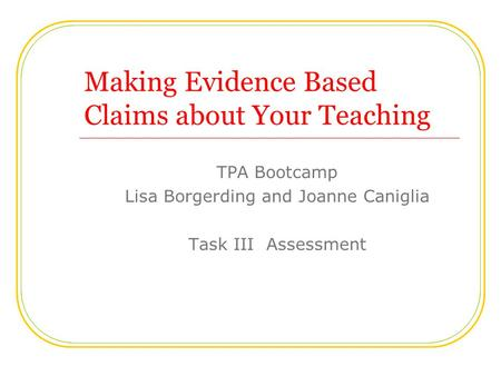 Making Evidence Based Claims about Your Teaching TPA Bootcamp Lisa Borgerding and Joanne Caniglia Task III Assessment.