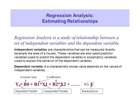 Regression Analysis: Estimating Relationships Regression Analysis is a study of relationship between a set of independent variables and the dependent variable.