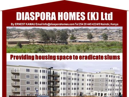 DIASPORA HOMES (K) Ltd Providing housing space to eradicate slums By ERNEST KAMAU  Tel 254 20 445 4224/5 Nairobi, Kenya.