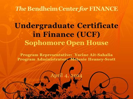 The Bendheim Center for FINANCE Undergraduate Certificate in Finance (UCF) Sophomore Open House Program Representative: Yacine Ait-Sahalia Program Administrator: