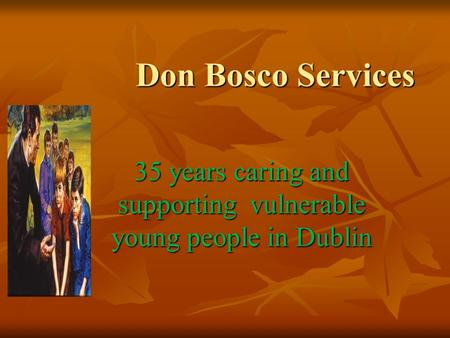 Don Bosco Services 35 years caring and supporting vulnerable young people in Dublin.