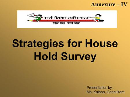 Strategies for House Hold Survey Presentation by : Ms. Kalpna, Consultant Annexure – IV.