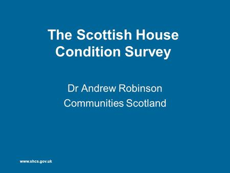 Www.shcs.gov.uk The Scottish House Condition Survey Dr Andrew Robinson Communities Scotland.