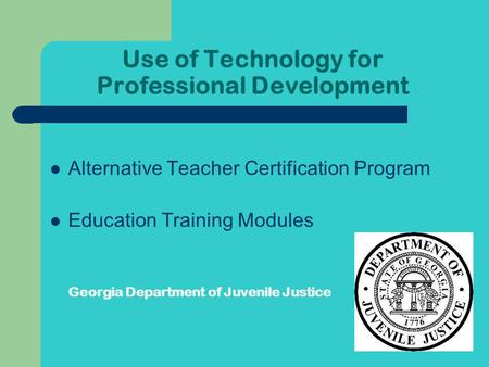 Use of Technology for Professional Development Alternative Teacher Certification Program Education Training Modules Georgia Department of Juvenile Justice.