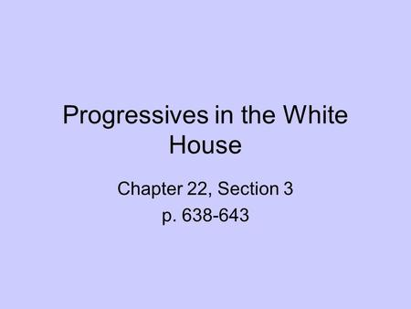 Progressives in the White House Chapter 22, Section 3 p. 638-643.