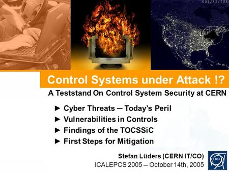 Control Systems under Attack !? Cyber Threats Todays Peril Vulnerabilities in Controls Findings of the TOCSSiC First Steps for Mitigation Stefan Lüders.