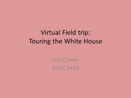 Virtual Field trip: Touring the White House Jodi Craven EDUC 5413.