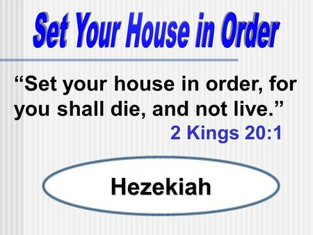 Set your house in order, for you shall die, and not live. 2 Kings 20:1 Hezekiah.