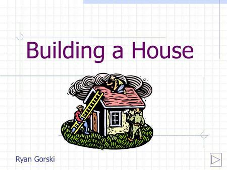 Building a House Ryan Gorski. How big of a house can you build? Finding area of house and rooms Finding area with formula equations Finding total cost.