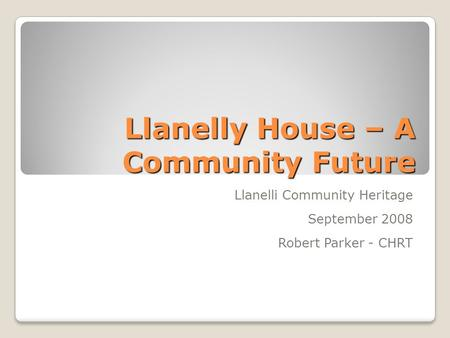 Llanelly House – A Community Future Llanelli Community Heritage September 2008 Robert Parker - CHRT.