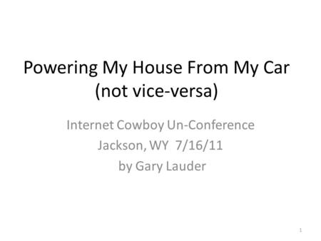 Powering My House From My Car (not vice-versa) Internet Cowboy Un-Conference Jackson, WY 7/16/11 by Gary Lauder 1.
