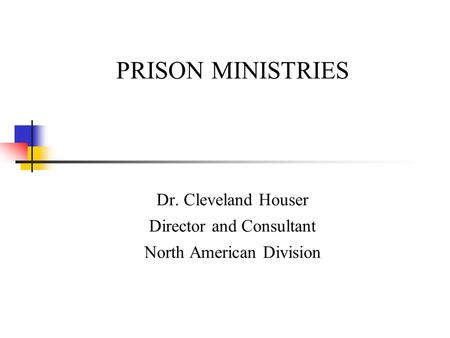 PRISON MINISTRIES Dr. Cleveland Houser Director and Consultant North American Division.