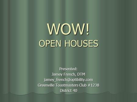 WOW! OPEN HOUSES Presented: Jamey French, DTM Greenville Toastmasters Club #1238 District 40.