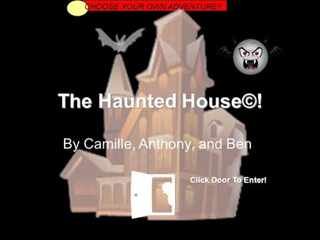 The Haunted House©! By Camille, Anthony, and Ben CHOOSE YOUR OWN ADVENTURE!! Click Door To Enter!