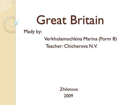 Great Britain Great Britain Mady by: Verkholamochkina Marina (Form 8) Teacher: Chicherova N. V. Zhiletovo 2009.