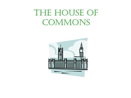 THE HOUSE OF COMMONS. FUNCTION The House of Commons has 4 main functions: 1.Making legislation. 2.Scrutinising the work of the Government. 3.Protecting.