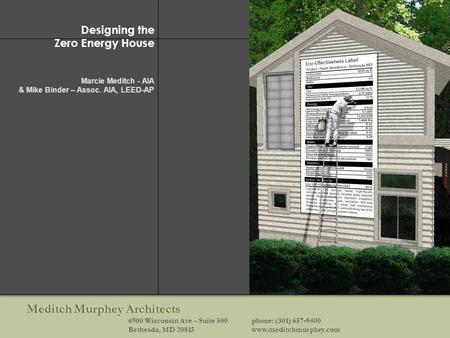 Meditch Murphey Architects 6900 Wisconsin Ave – Suite 500phone: (301) 657-9400 Bethesda, MD 20815www.meditchmurphey.com Designing the Zero Energy House.