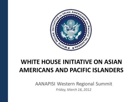 WHITE HOUSE INITIATIVE ON ASIAN AMERICANS AND PACIFIC ISLANDERS AANAPISI Western Regional Summit Friday, March 16, 2012.