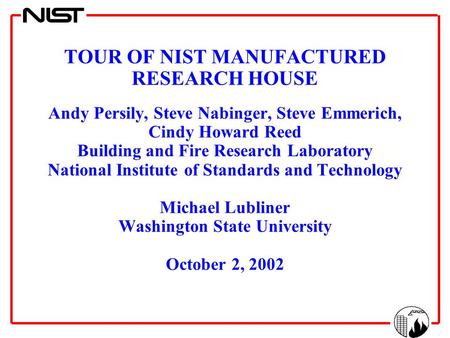 TOUR OF NIST MANUFACTURED RESEARCH HOUSE Andy Persily, Steve Nabinger, Steve Emmerich, Cindy Howard Reed Building and Fire Research Laboratory National.