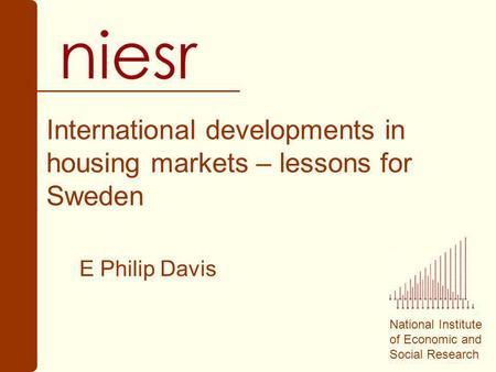 National Institute of Economic and Social Research International developments in housing markets – lessons for Sweden E Philip Davis.