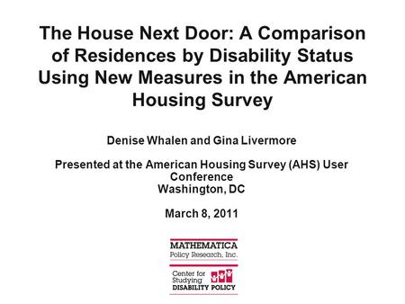 The House Next Door: A Comparison of Residences by Disability Status Using New Measures in the American Housing Survey Denise Whalen and Gina Livermore.