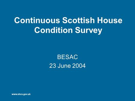 Www.shcs.gov.uk Continuous Scottish House Condition Survey BESAC 23 June 2004.