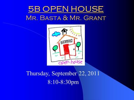 5B OPEN HOUSE Mr. Basta & Mr. Grant Thursday, September 22, 2011 8:10-8:30pm.