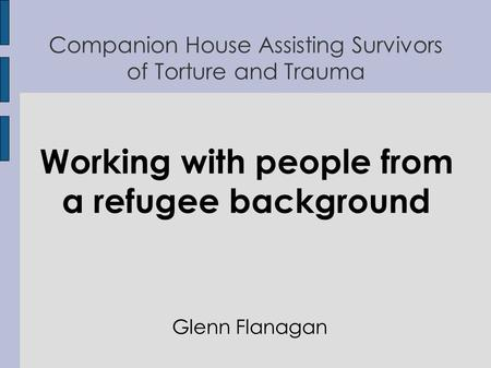 Companion House Assisting Survivors of Torture and Trauma Working with people from a refugee background Glenn Flanagan.