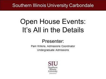 Open House Events: Its All in the Details Presenter: Pam Wilkins, Admissions Coordinator Undergraduate Admissions Southern Illinois University Carbondale.